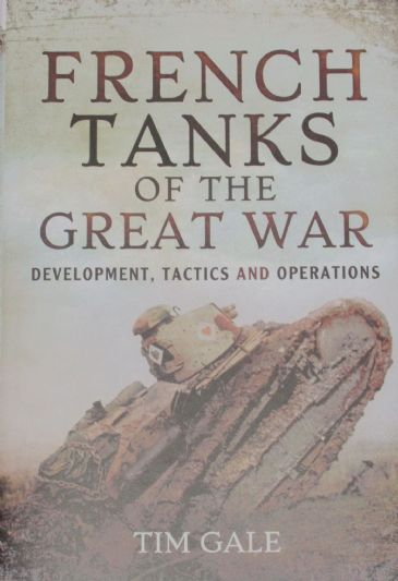 French Tanks of the Great War - Development, Tactics and Operations, by Tim Gale